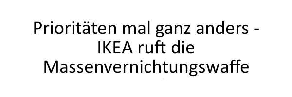 Prioritäten mal ganz anders - IKEA ruft die Massenvernichtungswaffe zurück