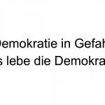 Demokratie in Gefahr - Es lebe die Demokratie
